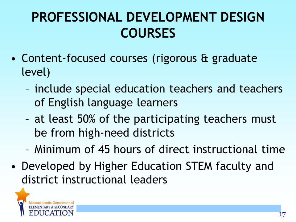 17 PROFESSIONAL DEVELOPMENT DESIGN COURSES Content-focused courses (rigorous & graduate level) –include special education teachers and teachers of English language learners –at least 50% of the participating teachers must be from high-need districts –Minimum of 45 hours of direct instructional time Developed by Higher Education STEM faculty and district instructional leaders