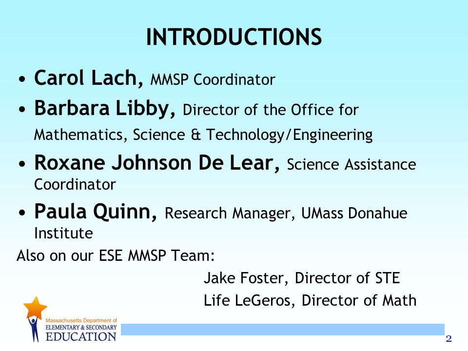 2 INTRODUCTIONS Carol Lach, MMSP Coordinator Barbara Libby, Director of the Office for Mathematics, Science & Technology/Engineering Roxane Johnson De Lear, Science Assistance Coordinator Paula Quinn, Research Manager, UMass Donahue Institute Also on our ESE MMSP Team: Jake Foster, Director of STE Life LeGeros, Director of Math