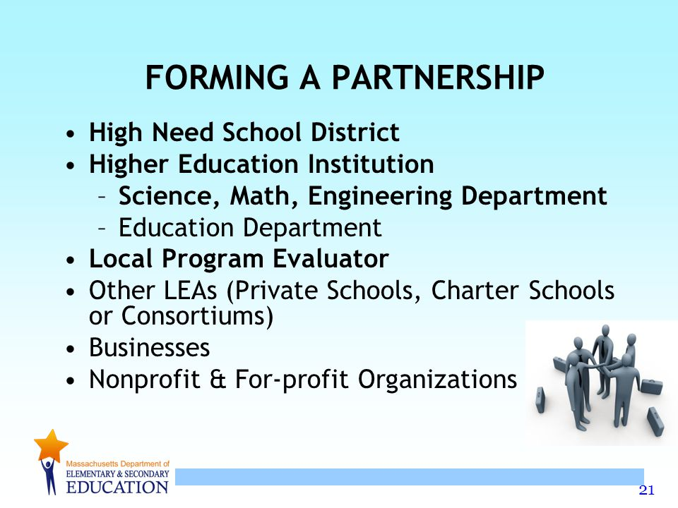 21 FORMING A PARTNERSHIP High Need School District Higher Education Institution –Science, Math, Engineering Department –Education Department Local Program Evaluator Other LEAs (Private Schools, Charter Schools or Consortiums) Businesses Nonprofit & For-profit Organizations
