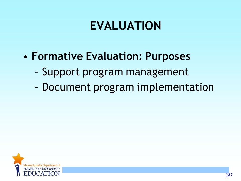 30 EVALUATION Formative Evaluation: Purposes –Support program management –Document program implementation