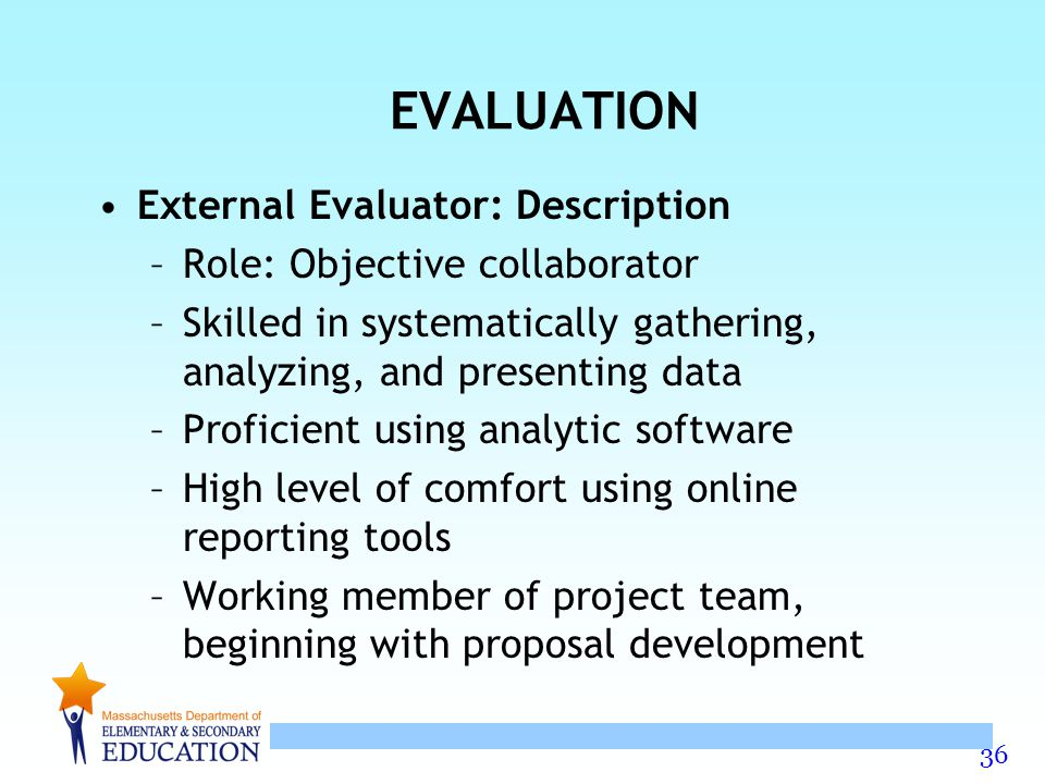 36 EVALUATION External Evaluator: Description –Role: Objective collaborator –Skilled in systematically gathering, analyzing, and presenting data –Proficient using analytic software –High level of comfort using online reporting tools –Working member of project team, beginning with proposal development