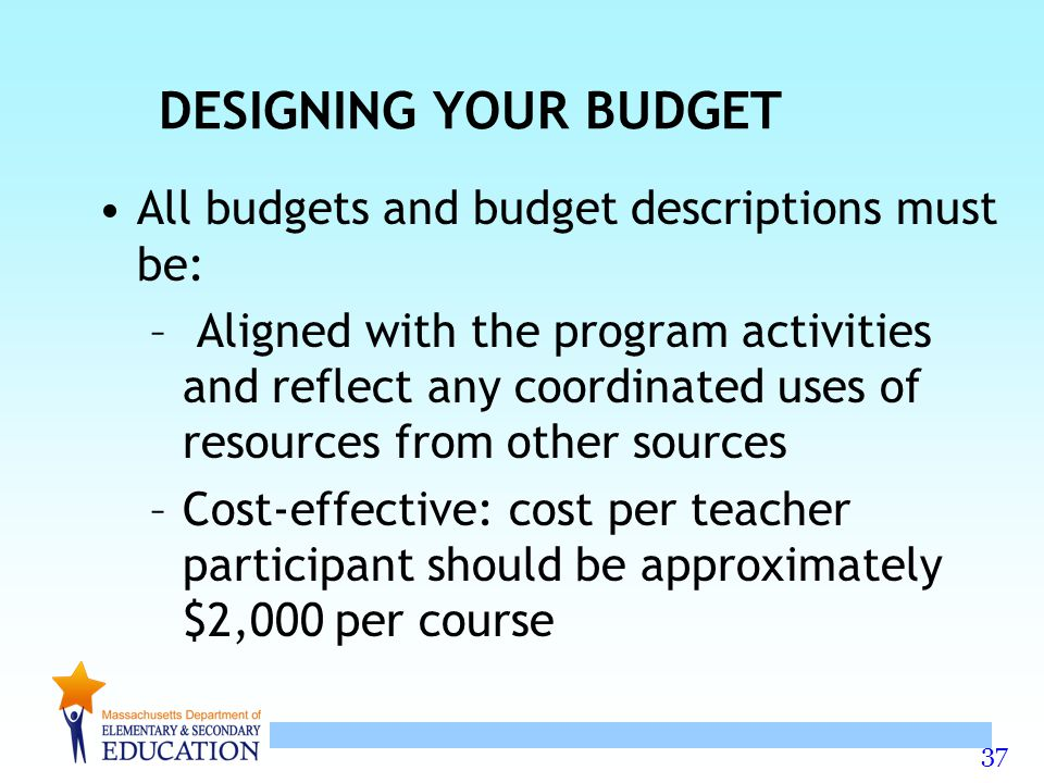 37 DESIGNING YOUR BUDGET All budgets and budget descriptions must be: – Aligned with the program activities and reflect any coordinated uses of resources from other sources –Cost-effective: cost per teacher participant should be approximately $2,000 per course