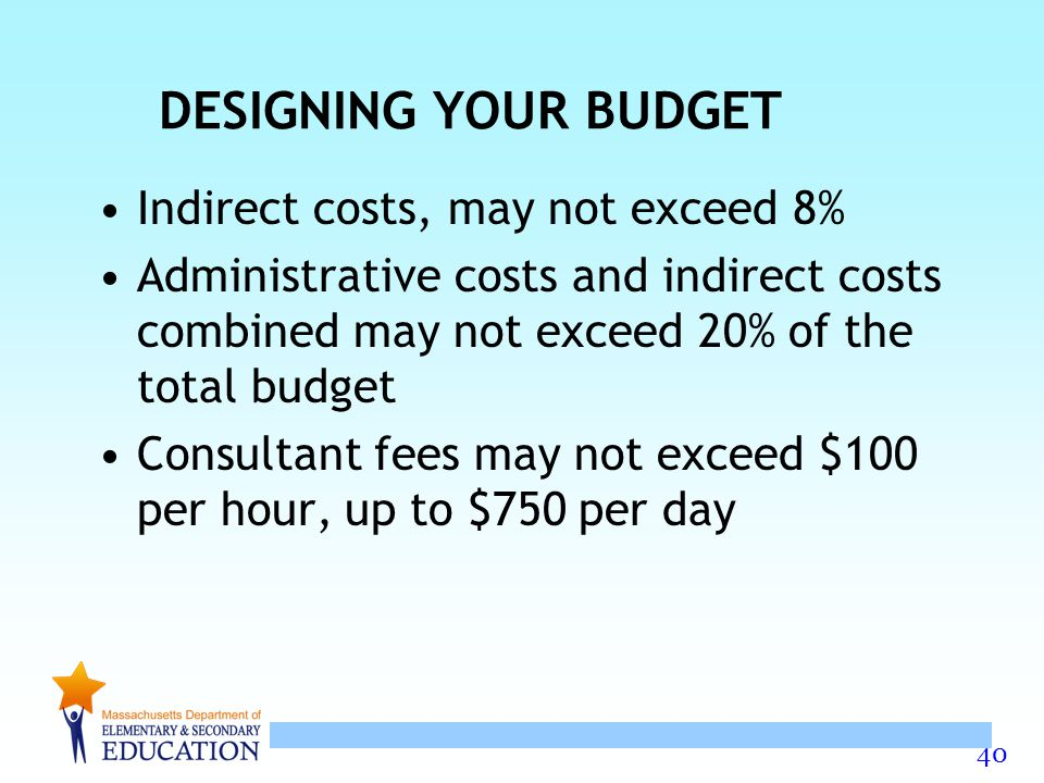 40 DESIGNING YOUR BUDGET Indirect costs, may not exceed 8% Administrative costs and indirect costs combined may not exceed 20% of the total budget Consultant fees may not exceed $100 per hour, up to $750 per day