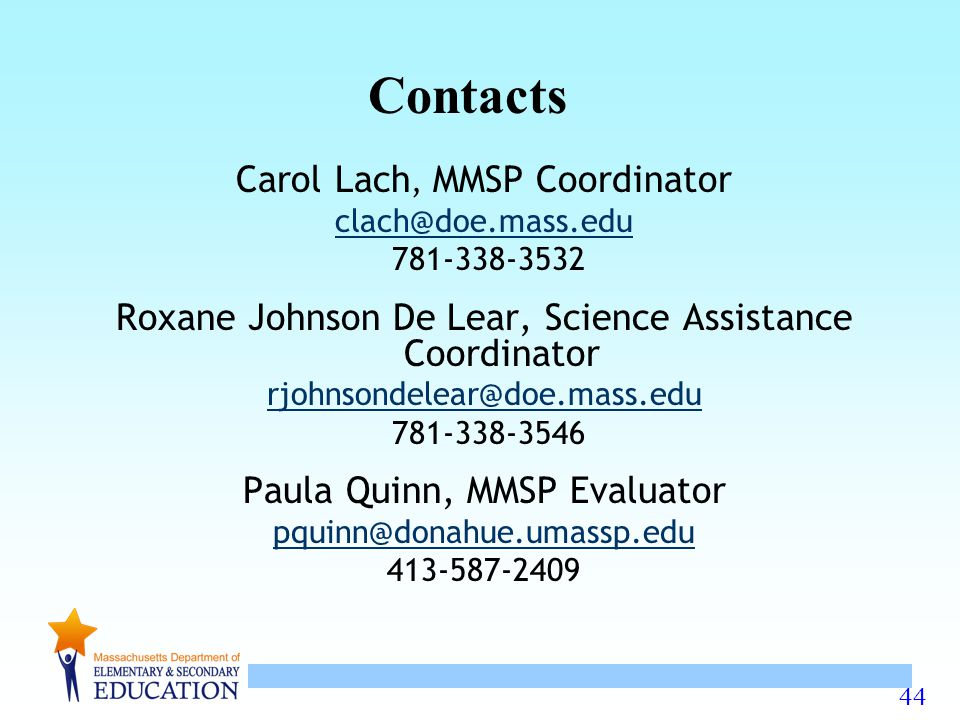 44 Carol Lach, MMSP Coordinator clach@doe.mass.edu 781-338-3532 Roxane Johnson De Lear, Science Assistance Coordinator rjohnsondelear@doe.mass.edu 781-338-3546 Paula Quinn, MMSP Evaluator pquinn@donahue.umassp.edu 413-587-2409 Contacts