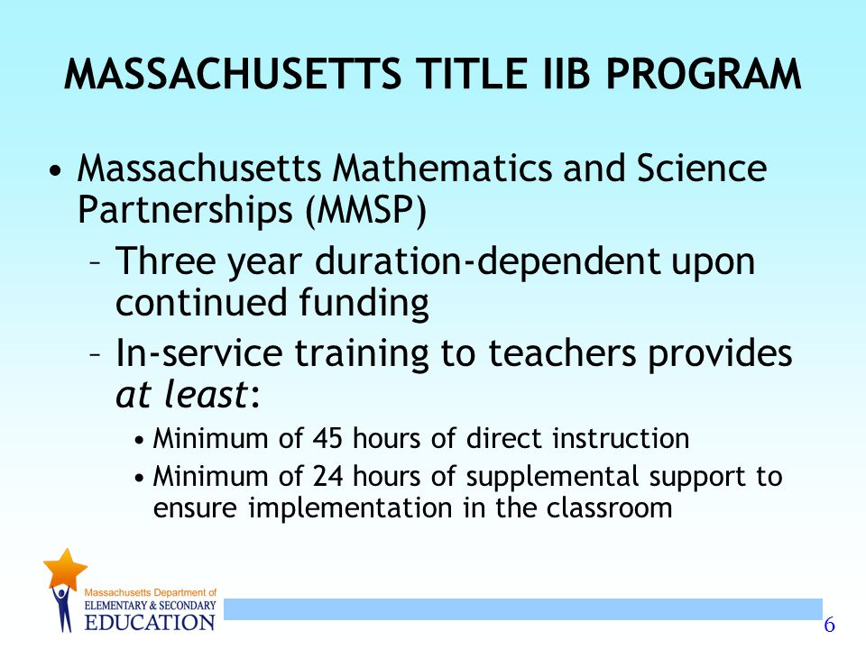 6 MASSACHUSETTS TITLE IIB PROGRAM Massachusetts Mathematics and Science Partnerships (MMSP) –Three year duration-dependent upon continued funding –In-service training to teachers provides at least: Minimum of 45 hours of direct instruction Minimum of 24 hours of supplemental support to ensure implementation in the classroom