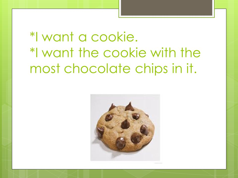 *I want a cookie. *I want the cookie with the most chocolate chips in it.
