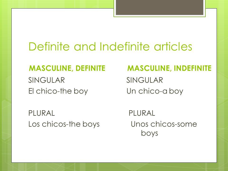 Definite and Indefinite articles MASCULINE, DEFINITE SINGULAR El chico-the boy PLURAL Los chicos-the boys MASCULINE, INDEFINITE SINGULAR Un chico-a boy PLURAL Unos chicos-some boys