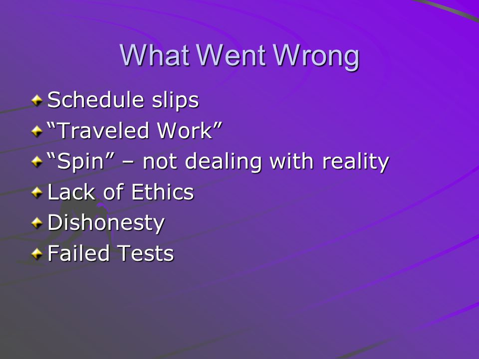 What Went Wrong Schedule slips Traveled Work Spin – not dealing with reality Lack of Ethics Dishonesty Failed Tests