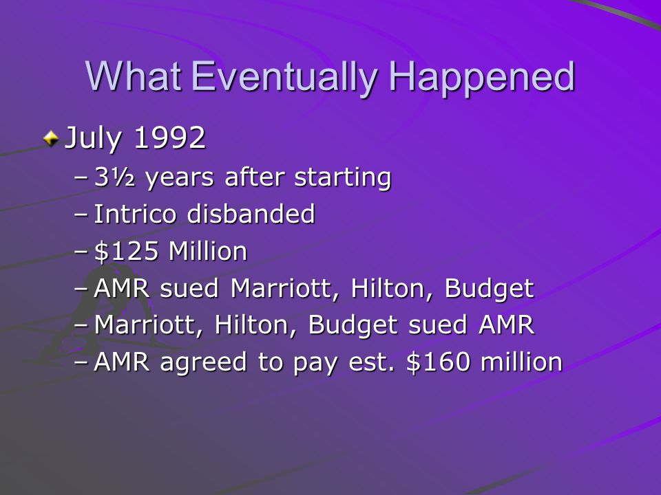 What Eventually Happened July 1992 –3½ years after starting –Intrico disbanded –$125 Million –AMR sued Marriott, Hilton, Budget –Marriott, Hilton, Budget sued AMR –AMR agreed to pay est.