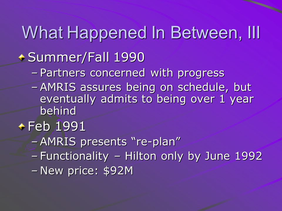 What Happened In Between, III Summer/Fall 1990 –Partners concerned with progress –AMRIS assures being on schedule, but eventually admits to being over 1 year behind Feb 1991 –AMRIS presents re-plan –Functionality – Hilton only by June 1992 –New price: $92M