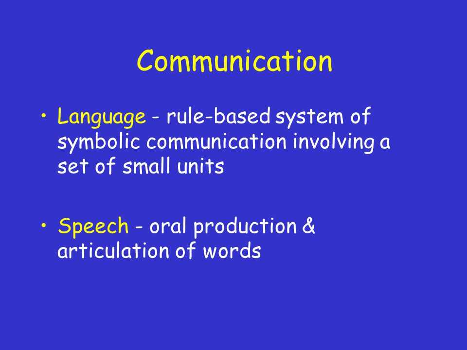 Communication Language - rule-based system of symbolic communication involving a set of small units Speech - oral production & articulation of words