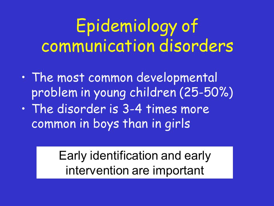 Epidemiology of communication disorders The most common developmental problem in young children (25-50%) The disorder is 3-4 times more common in boys than in girls Early identification and early intervention are important