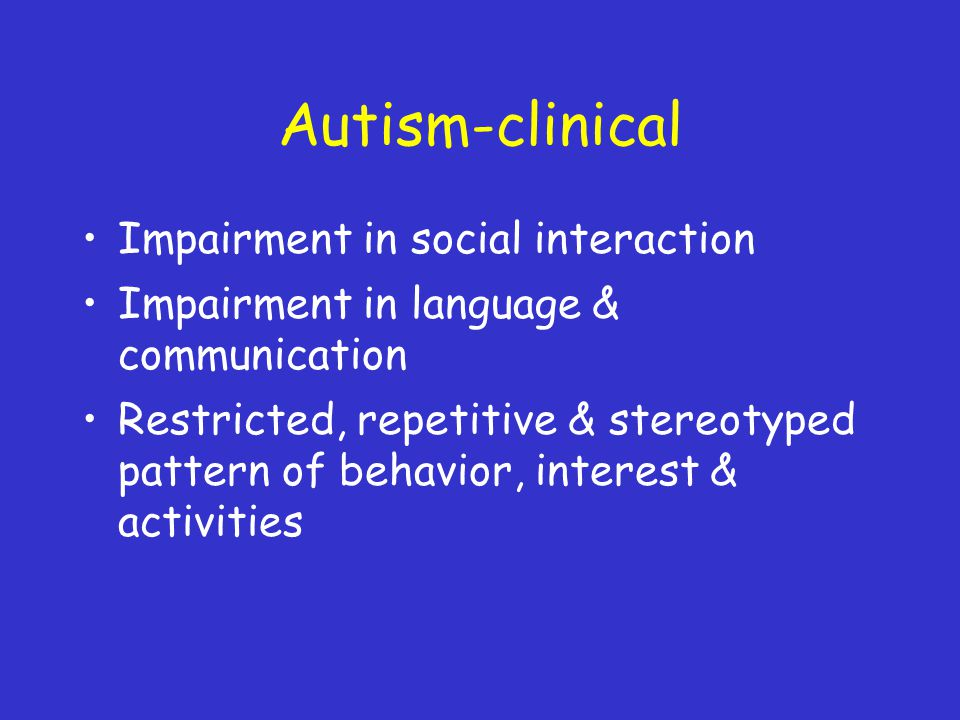 Autism-clinical Impairment in social interaction Impairment in language & communication Restricted, repetitive & stereotyped pattern of behavior, interest & activities