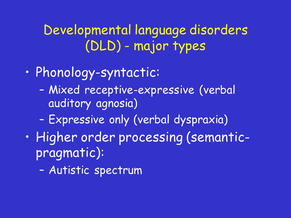 Developmental language disorders (DLD) - major types Phonology-syntactic: –Mixed receptive-expressive (verbal auditory agnosia) –Expressive only (verbal dyspraxia) Higher order processing (semantic- pragmatic): –Autistic spectrum