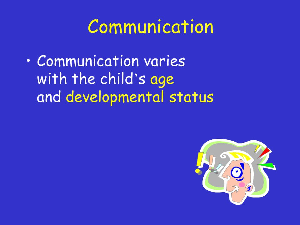 Communication Communication varies with the child ' s age and developmental status
