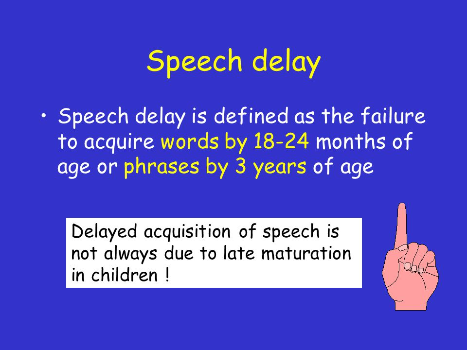 Speech delay Speech delay is defined as the failure to acquire words by 18-24 months of age or phrases by 3 years of age Delayed acquisition of speech is not always due to late maturation in children !