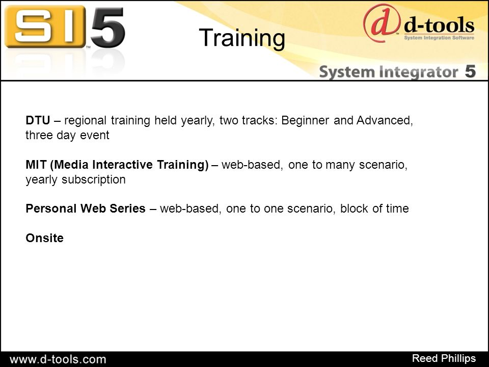 Reed Phillips Training DTU – regional training held yearly, two tracks: Beginner and Advanced, three day event MIT (Media Interactive Training) – web-based, one to many scenario, yearly subscription Personal Web Series – web-based, one to one scenario, block of time Onsite