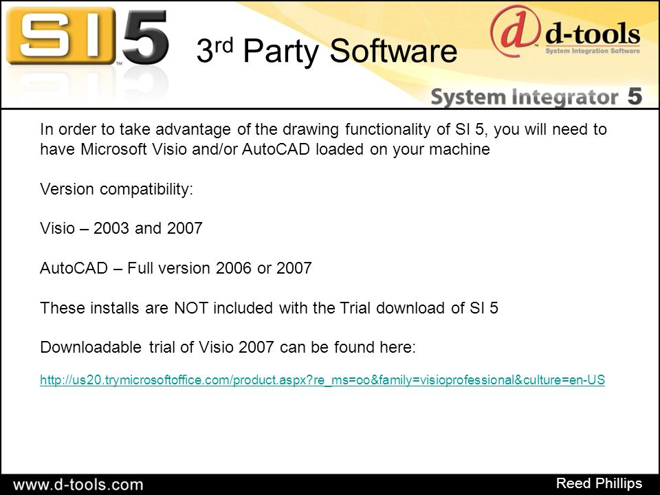 Reed Phillips 3 rd Party Software In order to take advantage of the drawing functionality of SI 5, you will need to have Microsoft Visio and/or AutoCAD loaded on your machine Version compatibility: Visio – 2003 and 2007 AutoCAD – Full version 2006 or 2007 These installs are NOT included with the Trial download of SI 5 Downloadable trial of Visio 2007 can be found here: http://us20.trymicrosoftoffice.com/product.aspx re_ms=oo&family=visioprofessional&culture=en-US