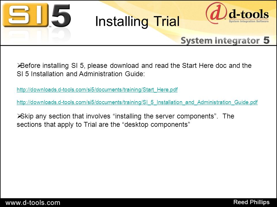 Reed Phillips Installing Trial  Before installing SI 5, please download and read the Start Here doc and the SI 5 Installation and Administration Guide: http://downloads.d-tools.com/si5/documents/training/Start_Here.pdf http://downloads.d-tools.com/si5/documents/training/SI_5_Installation_and_Administration_Guide.pdf  Skip any section that involves installing the server components .