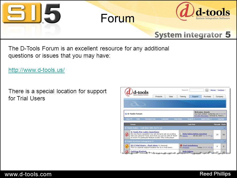 Reed Phillips Forum The D-Tools Forum is an excellent resource for any additional questions or issues that you may have: http://www.d-tools.us/ There