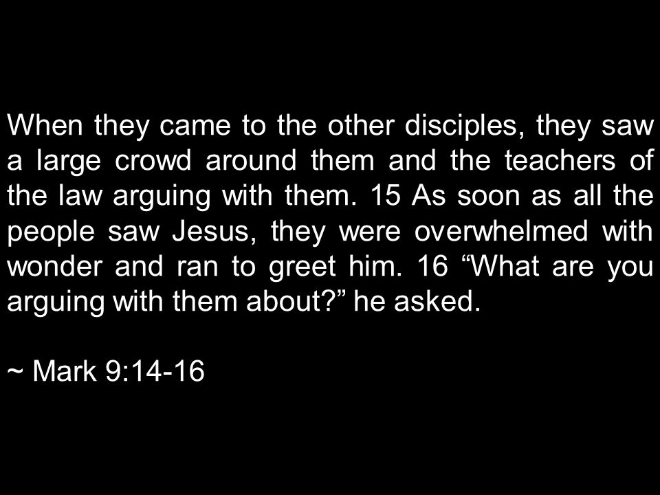 When they came to the other disciples, they saw a large crowd around them and the teachers of the law arguing with them.