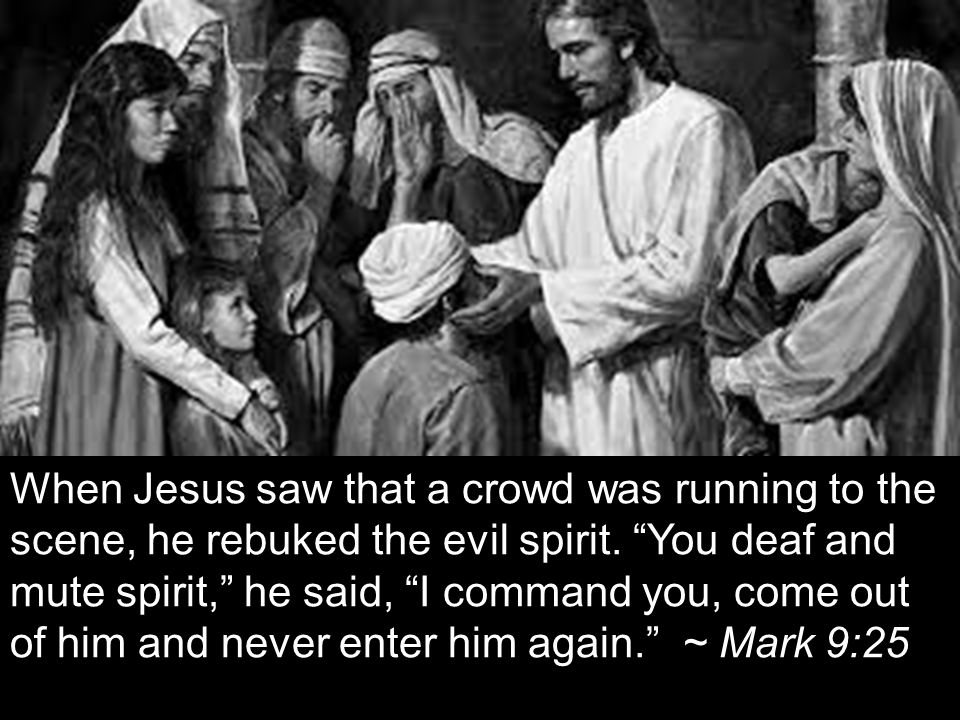 When Jesus saw that a crowd was running to the scene, he rebuked the evil spirit.