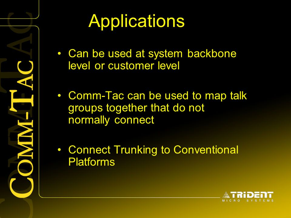 Applications Can be used at system backbone level or customer level Comm-Tac can be used to map talk groups together that do not normally connect Conn