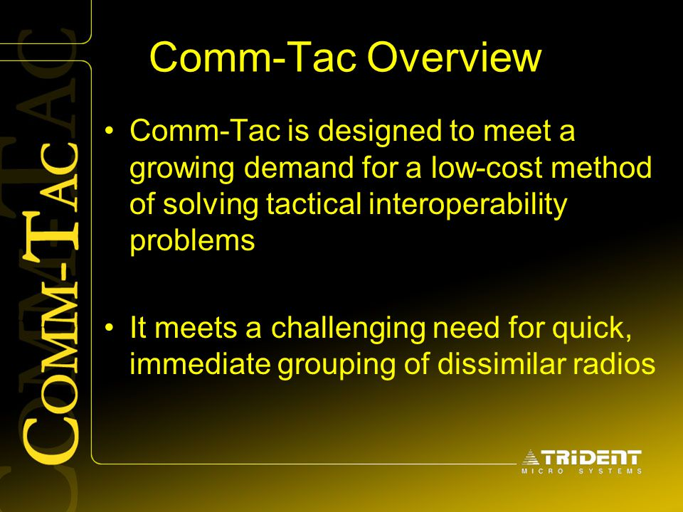 Comm-Tac Overview Comm-Tac is designed to meet a growing demand for a low-cost method of solving tactical interoperability problems It meets a challen