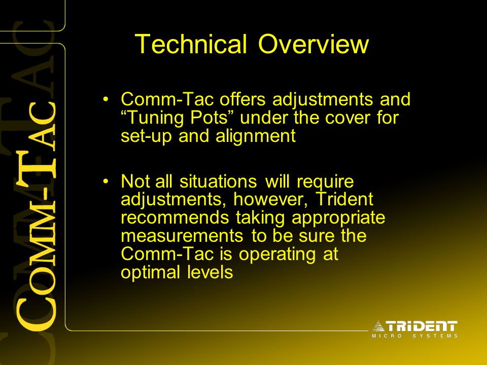 "Technical Overview Comm-Tac offers adjustments and ""Tuning Pots"" under the cover for set-up and alignment Not all situations will require adjustments,"