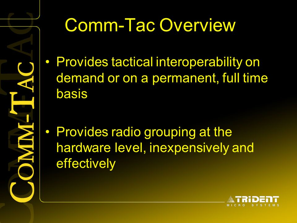 Comm-Tac Overview Provides tactical interoperability on demand or on a permanent, full time basis Provides radio grouping at the hardware level, inexp