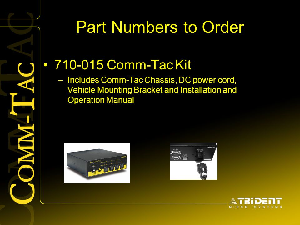 Part Numbers to Order 710-015 Comm-Tac Kit –Includes Comm-Tac Chassis, DC power cord, Vehicle Mounting Bracket and Installation and Operation Manual