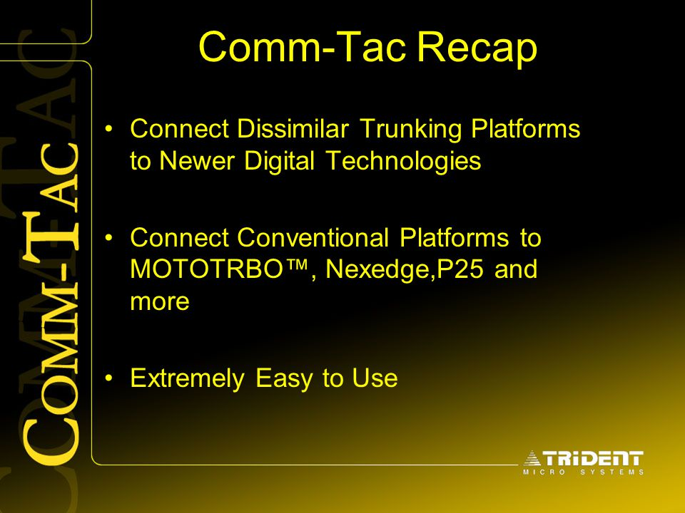 Comm-Tac Recap Connect Dissimilar Trunking Platforms to Newer Digital Technologies Connect Conventional Platforms to MOTOTRBO™, Nexedge,P25 and more E