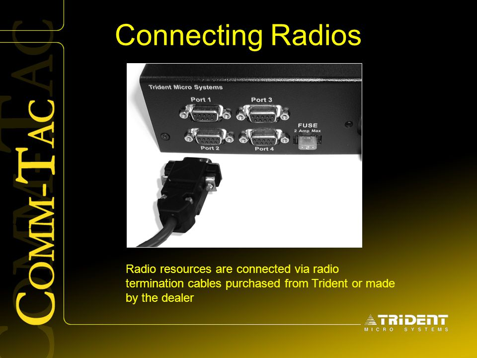 Connecting Radios Radio resources are connected via radio termination cables purchased from Trident or made by the dealer