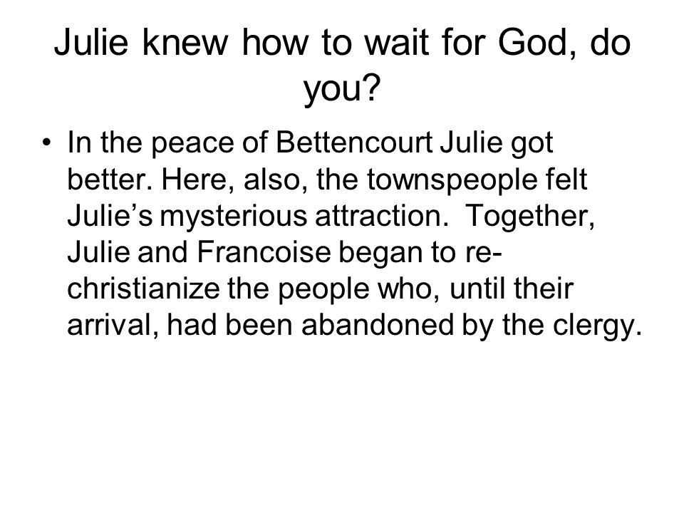 Julie knew how to wait for God, do you. In the peace of Bettencourt Julie got better.