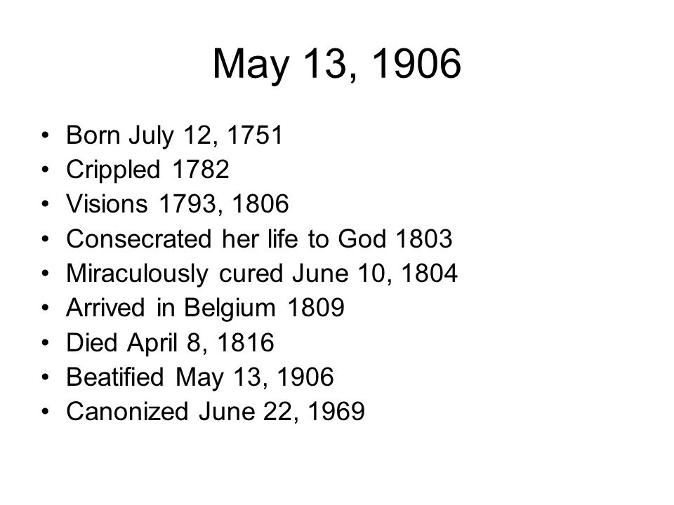 May 13, 1906 Born July 12, 1751 Crippled 1782 Visions 1793, 1806 Consecrated her life to God 1803 Miraculously cured June 10, 1804 Arrived in Belgium 1809 Died April 8, 1816 Beatified May 13, 1906 Canonized June 22, 1969