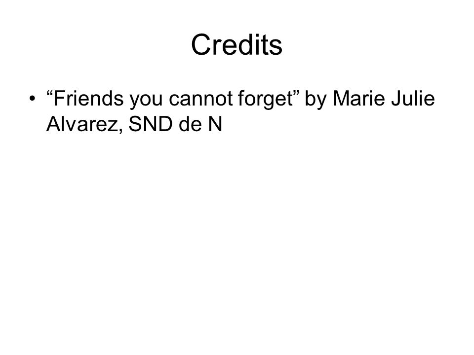 Credits Friends you cannot forget by Marie Julie Alvarez, SND de N