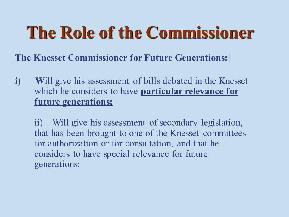 Once the Commissioner has given his evaluation regarding a bill, a summary of this evaluation will be brought before the Knesset plenum... Acquisition of Information The Knesset Commissioner for Future Generations may request from any organization or body being investigated as listed in clause 9 (1) – (6) of the State Comptroller Law...