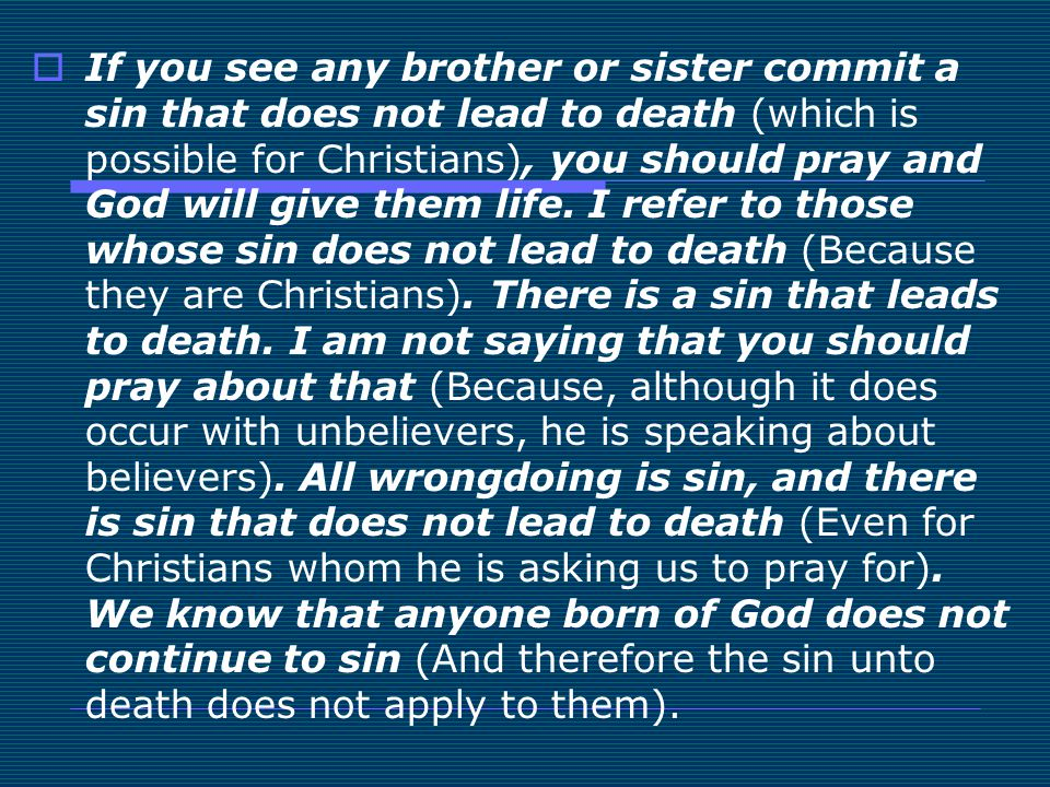  If you see any brother or sister commit a sin that does not lead to death (which is possible for Christians), you should pray and God will give them