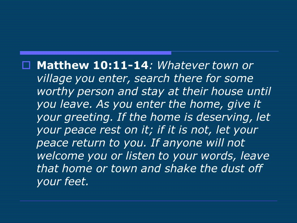  Matthew 10:11-14: Whatever town or village you enter, search there for some worthy person and stay at their house until you leave. As you enter the