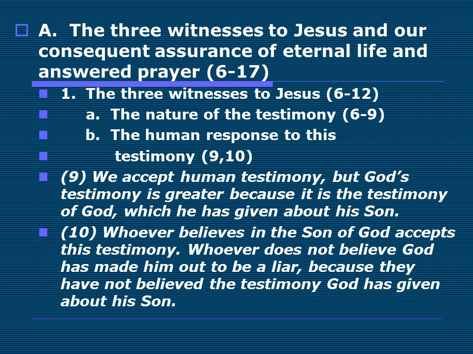  A. The three witnesses to Jesus and our consequent assurance of eternal life and answered prayer (6-17) 1. The three witnesses to Jesus (6-12) a. Th