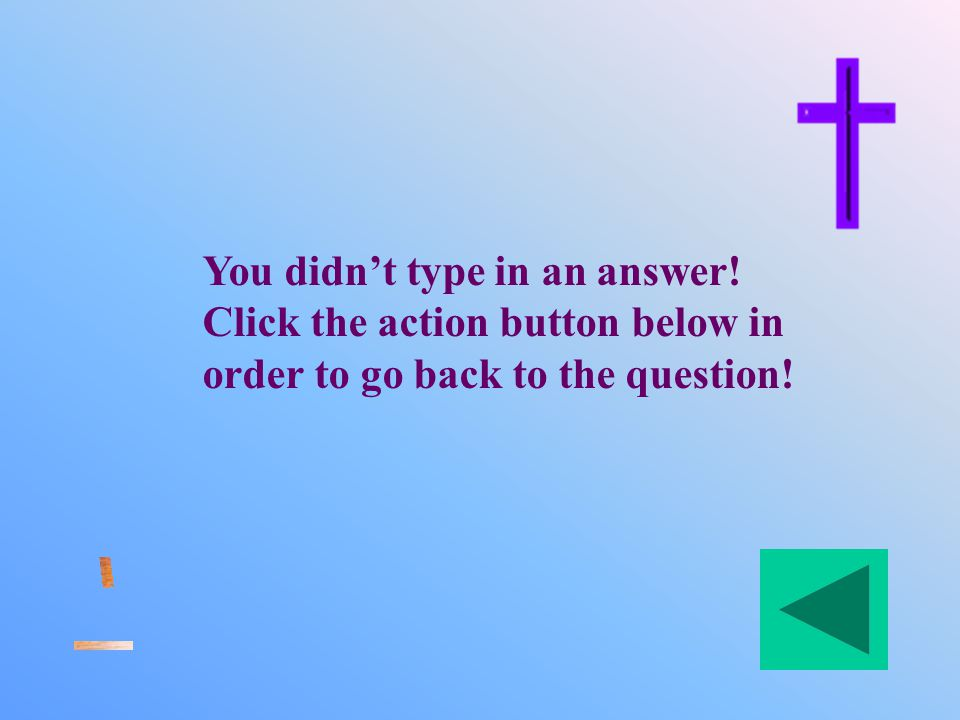 You didn't type in an answer! Click the action button below in order to go back to the question!