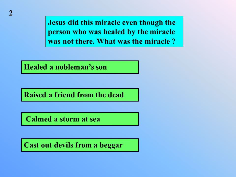 Calmed a storm at sea Healed a nobleman's son Raised a friend from the dead Cast out devils from a beggar 2 Jesus did this miracle even though the person who was healed by the miracle was not there.