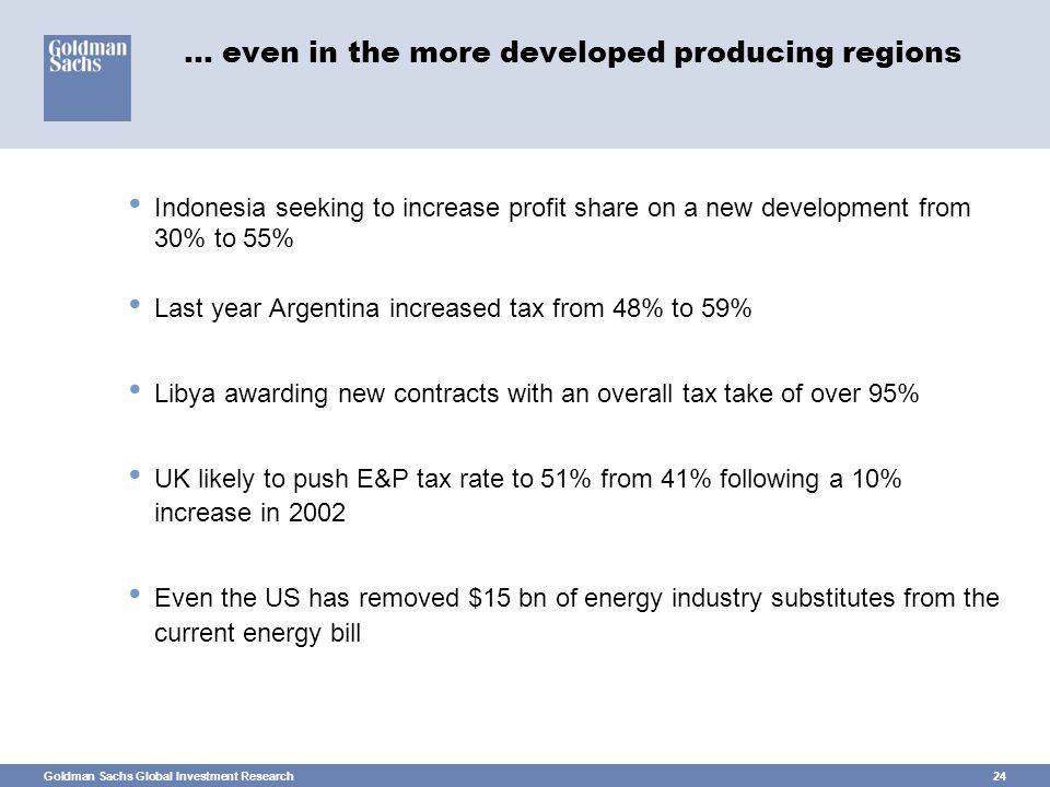 Goldman Sachs Global Investment Research24 … even in the more developed producing regions Indonesia seeking to increase profit share on a new development from 30% to 55% Last year Argentina increased tax from 48% to 59% Libya awarding new contracts with an overall tax take of over 95% UK likely to push E&P tax rate to 51% from 41% following a 10% increase in 2002 Even the US has removed $15 bn of energy industry substitutes from the current energy bill