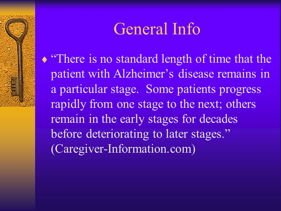 General Info  There is no standard length of time that the patient with Alzheimer's disease remains in a particular stage.