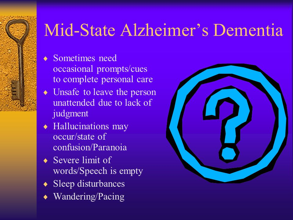 Mid-State Alzheimer's Dementia  Sometimes need occasional prompts/cues to complete personal care  Unsafe to leave the person unattended due to lack