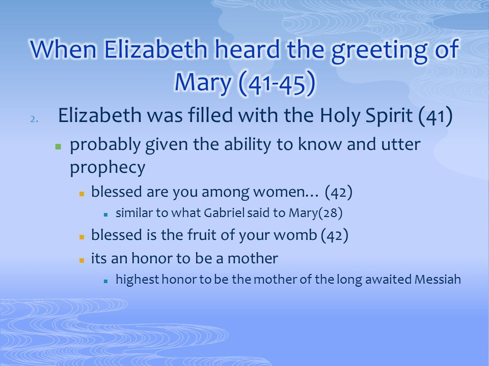 2. Elizabeth was filled with the Holy Spirit (41) probably given the ability to know and utter prophecy blessed are you among women… (42) similar to w