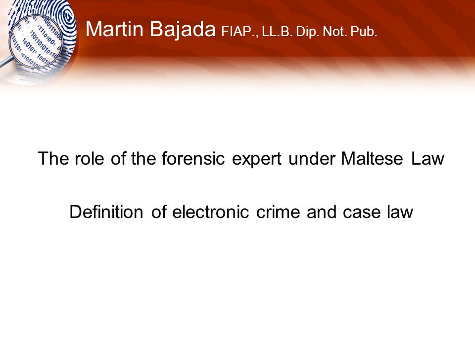 Martin Bajada FIAP., LL.B. Dip. Not. Pub. The role of the forensic expert under Maltese Law Definition of electronic crime and case law