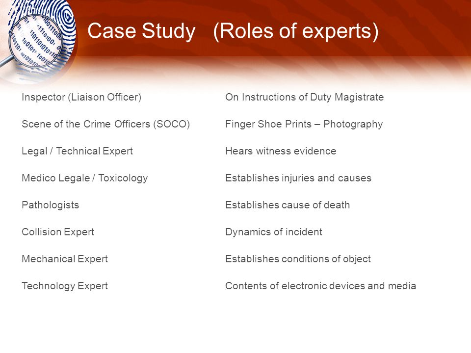 Case Study (Roles of experts) Inspector (Liaison Officer) Scene of the Crime Officers (SOCO) Legal / Technical Expert Medico Legale / Toxicology Pathologists Collision Expert Mechanical Expert Technology Expert On Instructions of Duty Magistrate Finger Shoe Prints – Photography Hears witness evidence Establishes injuries and causes Establishes cause of death Dynamics of incident Establishes conditions of object Contents of electronic devices and media