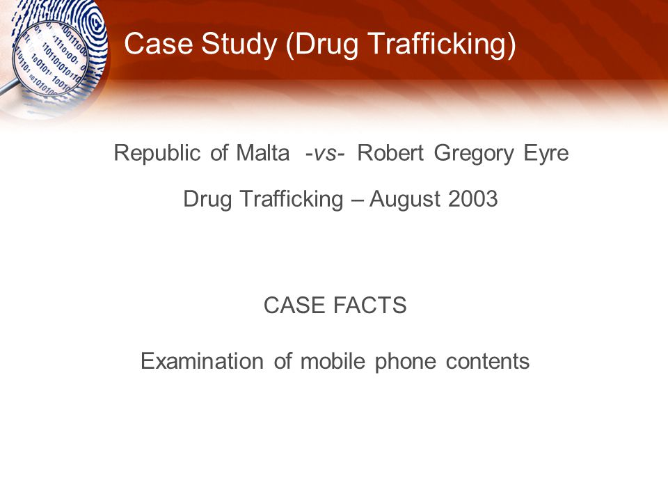 Case Study (Drug Trafficking) Republic of Malta -vs- Robert Gregory Eyre Drug Trafficking – August 2003 CASE FACTS Examination of mobile phone contents