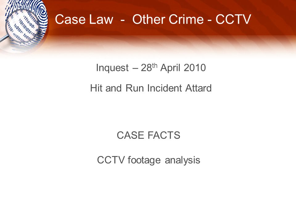 Case Law - Other Crime - CCTV Inquest – 28 th April 2010 Hit and Run Incident Attard CASE FACTS CCTV footage analysis